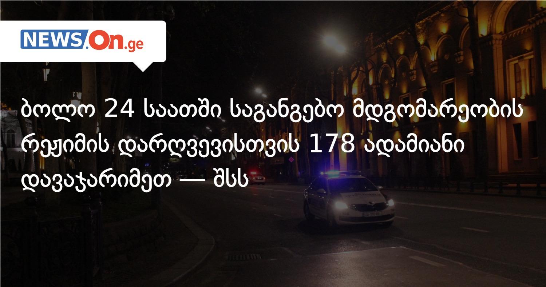 ბოლო 24 საათში საგანგებო მდგომარეობის რეჟიმის დარღვევისთვის 178 ადამიანი დავაჯარიმეთ — შსს